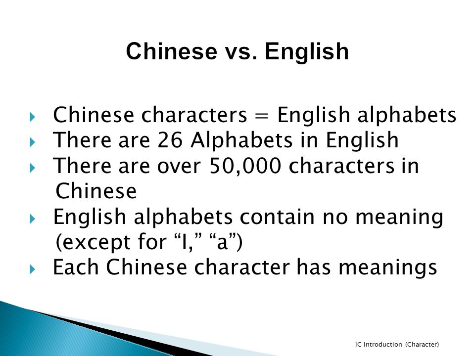  Chinese characters = English alphabets  There are 26 Alphabets in English  There are over 50,000 characters in Chinese  English alphabets contain