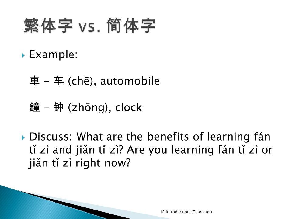  Example: 車 - 车 (chē), automobile 鐘 - 钟 (zhōng), clock  Discuss: What are the benefits of learning fán tǐ zì and jiǎn tǐ zì? Are you learning fán tǐ