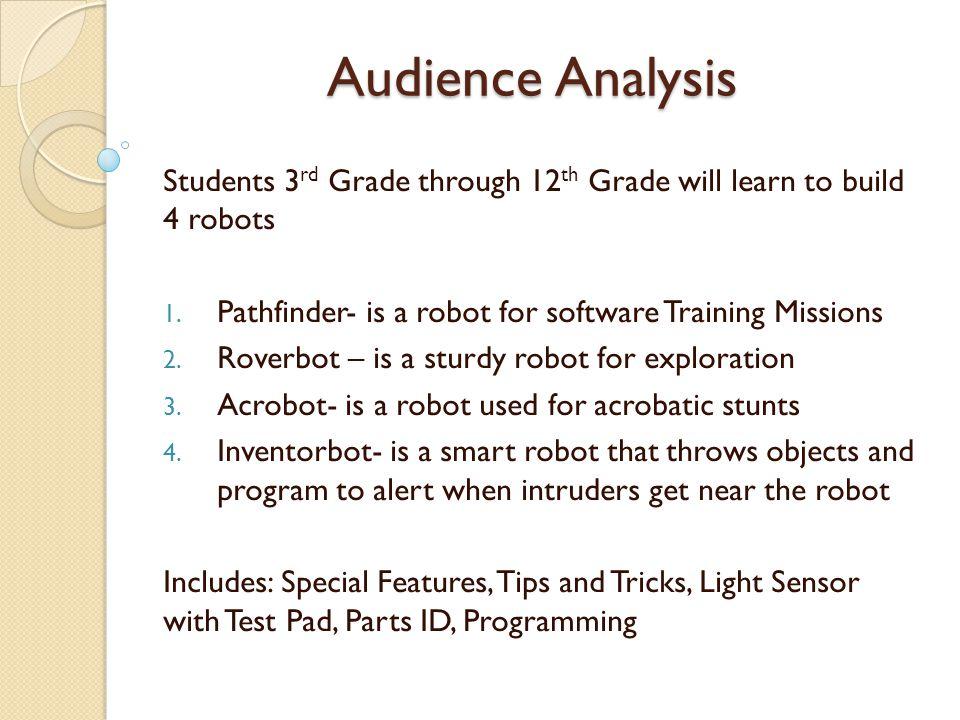 Audience Analysis Subject Area: Lego Robotics Basic Engineering Skills Training Topics: Teamwork- team environment, team mates responsibility Math- Basic Math, Algebra, Geometry Technology- Basic Programming, Functions of Programming Language