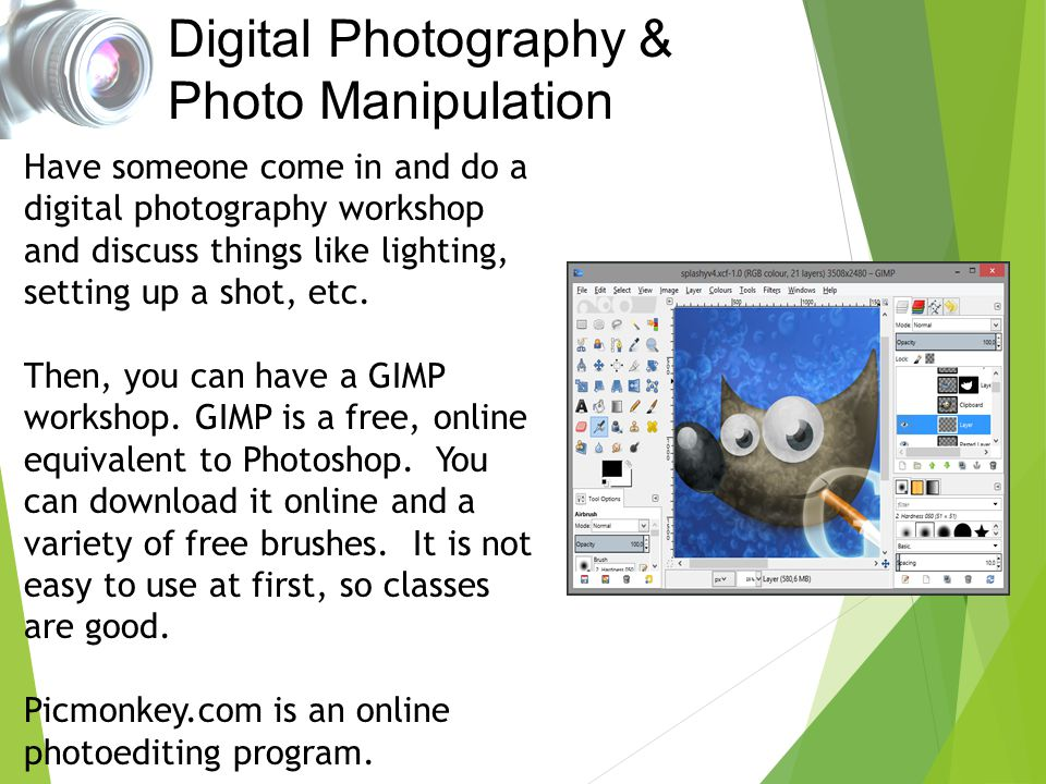 Digital Photography & Photo Manipulation Have someone come in and do a digital photography workshop and discuss things like lighting, setting up a sho