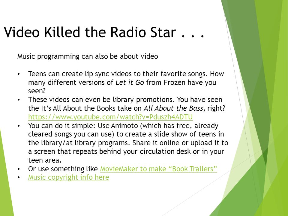 Video Killed the Radio Star... Music programming can also be about video Teens can create lip sync videos to their favorite songs. How many different