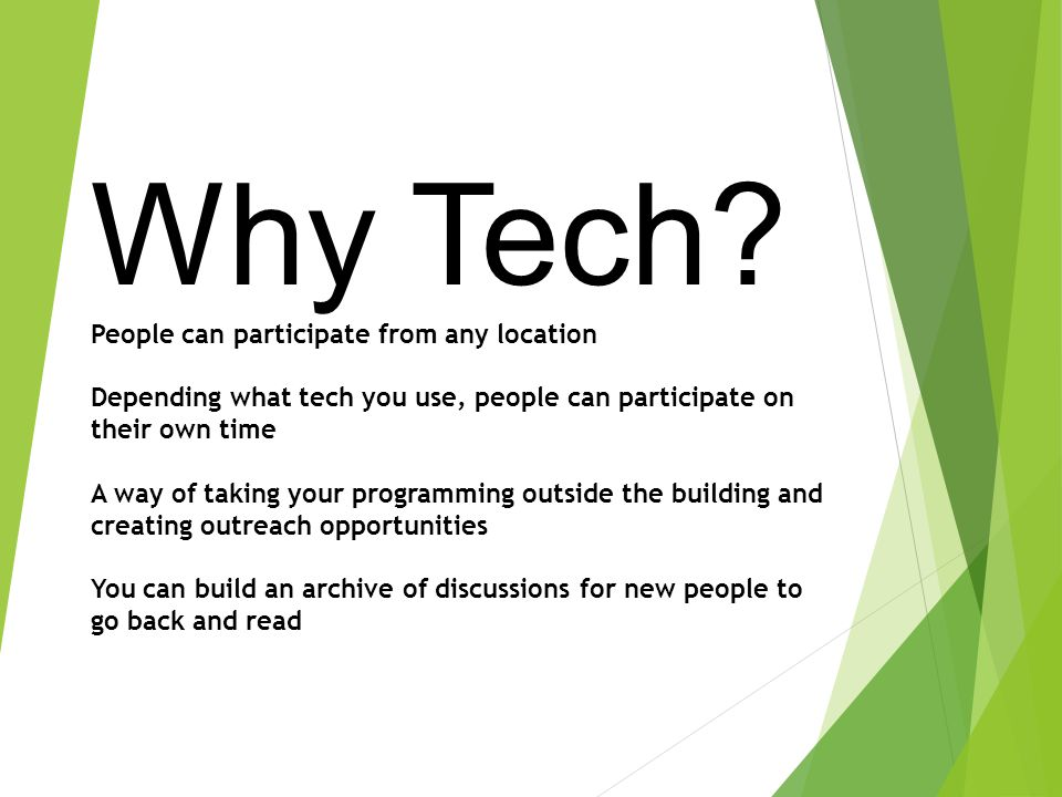 Why Tech? People can participate from any location Depending what tech you use, people can participate on their own time A way of taking your programm