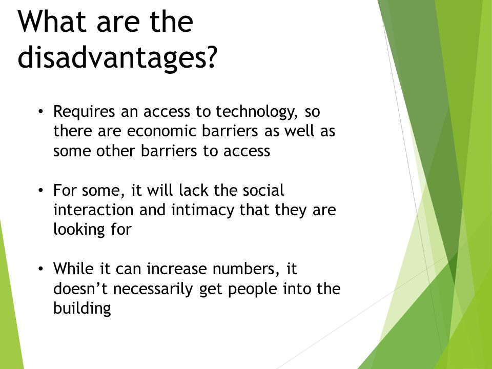 What are the disadvantages? Requires an access to technology, so there are economic barriers as well as some other barriers to access For some, it wil