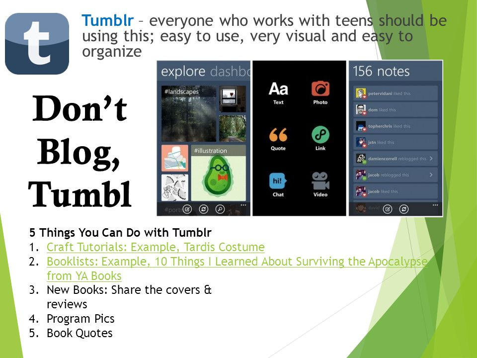Tumblr – everyone who works with teens should be using this; easy to use, very visual and easy to organize 5 Things You Can Do with Tumblr 1.Craft Tut