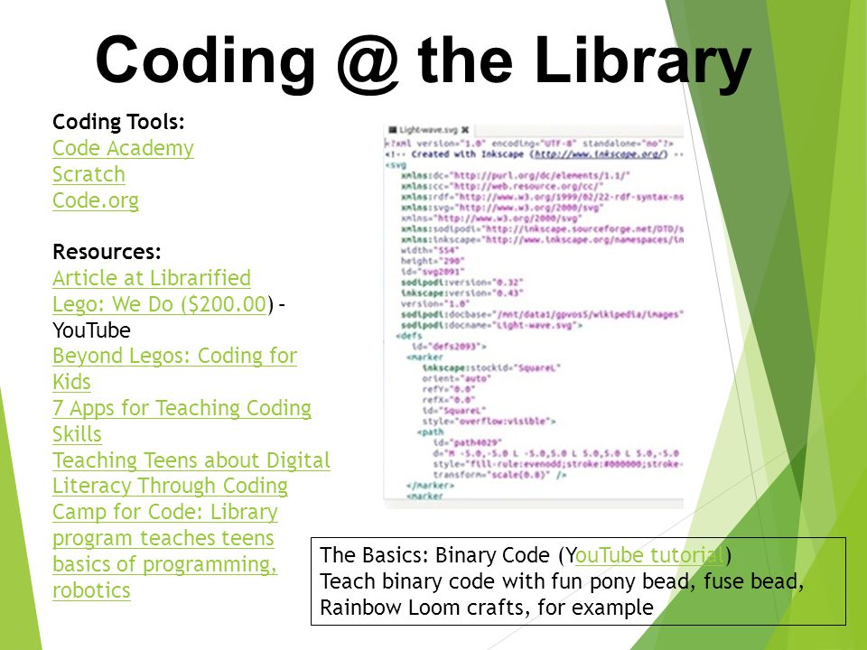 Coding Tools: Code Academy Scratch Code.org Resources: Article at Librarified Lego: We Do ($200.00Lego: We Do ($200.00) – YouTube Beyond Legos: Coding for Kids 7 Apps for Teaching Coding Skills Teaching Teens about Digital Literacy Through Coding Camp for Code: Library program teaches teens basics of programming, robotics Coding @ the Library The Basics: Binary Code (YouTube tutorial)ouTube tutorial Teach binary code with fun pony bead, fuse bead, Rainbow Loom crafts, for example