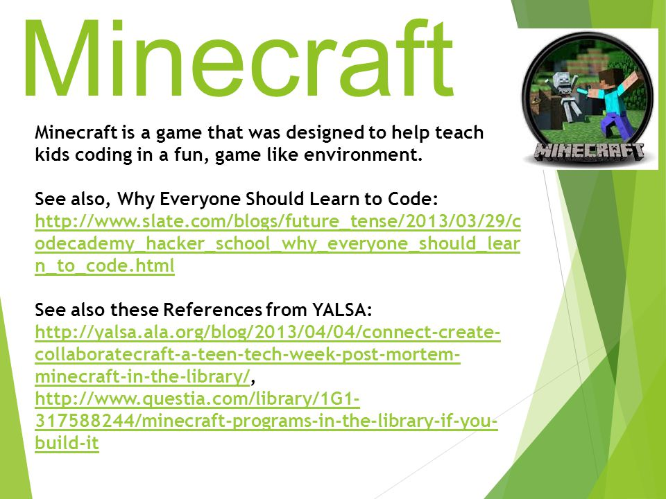 Minecraft Minecraft is a game that was designed to help teach kids coding in a fun, game like environment.
