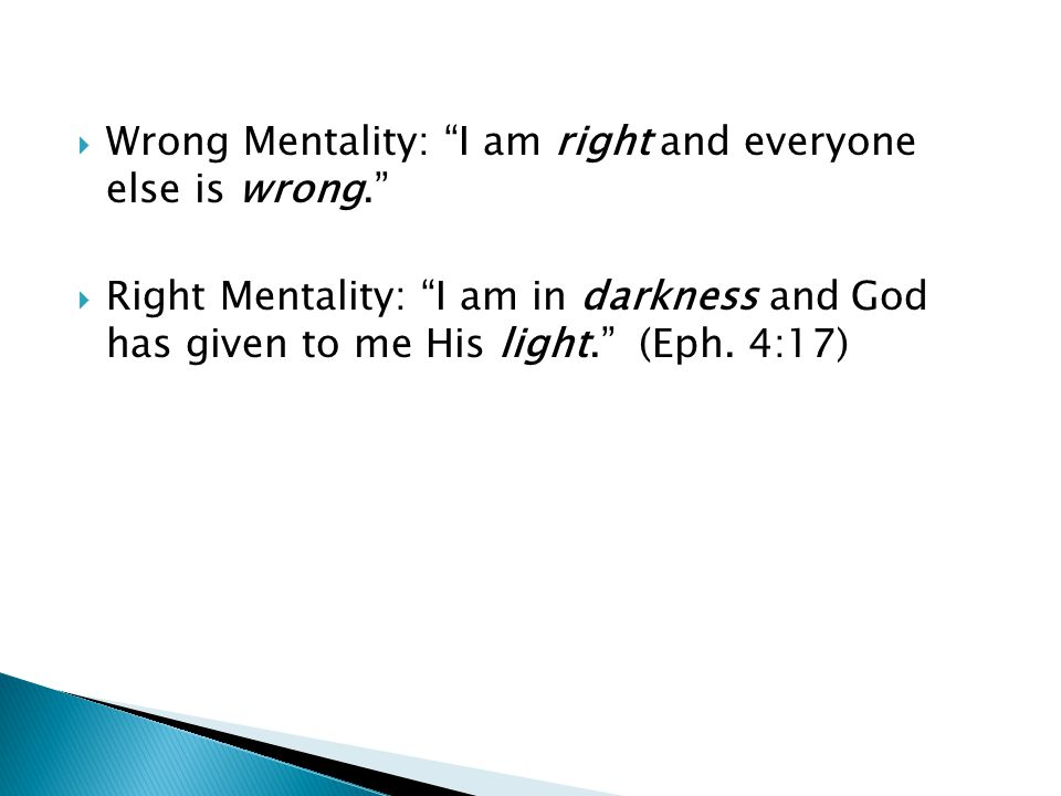 " Wrong Mentality: ""I am right and everyone else is wrong.""  Right Mentality: ""I am in darkness and God has given to me His light."" (Eph. 4:17)"