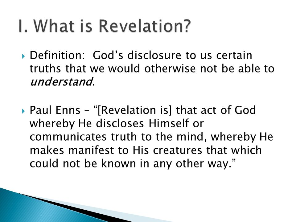 " Definition: God's disclosure to us certain truths that we would otherwise not be able to understand.  Paul Enns – ""[Revelation is] that act of God"