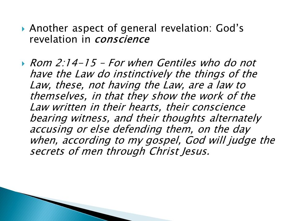  Another aspect of general revelation: God's revelation in conscience  Rom 2:14-15 – For when Gentiles who do not have the Law do instinctively the things of the Law, these, not having the Law, are a law to themselves, in that they show the work of the Law written in their hearts, their conscience bearing witness, and their thoughts alternately accusing or else defending them, on the day when, according to my gospel, God will judge the secrets of men through Christ Jesus.