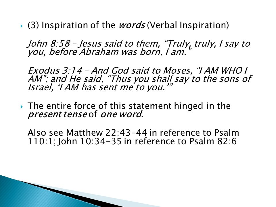  (3) Inspiration of the words (Verbal Inspiration) John 8:58 – Jesus said to them, Truly, truly, I say to you, before Abraham was born, I am. Exodus 3:14 – And God said to Moses, I AM WHO I AM ; and He said, Thus you shall say to the sons of Israel, 'I AM has sent me to you.'  The entire force of this statement hinged in the present tense of one word.