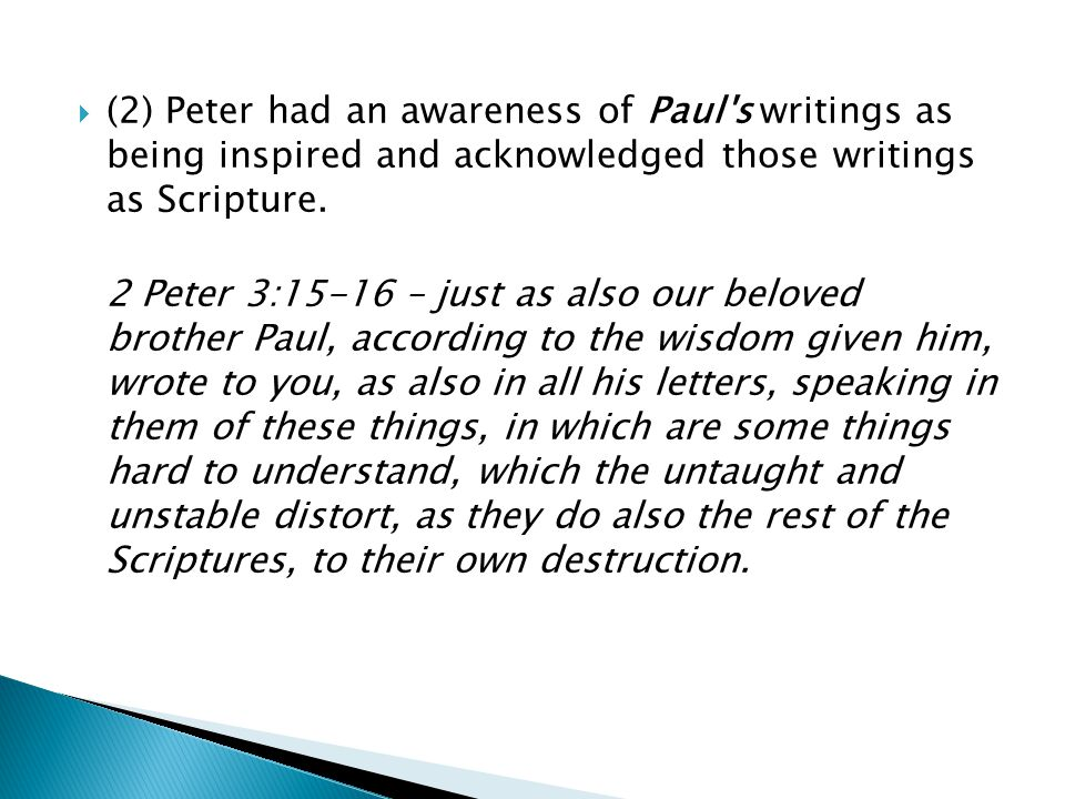  (2) Peter had an awareness of Paul's writings as being inspired and acknowledged those writings as Scripture. 2 Peter 3:15-16 – just as also our bel