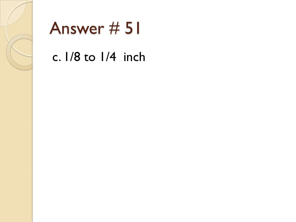 Answer # 51 c. 1/8 to 1/4 inch