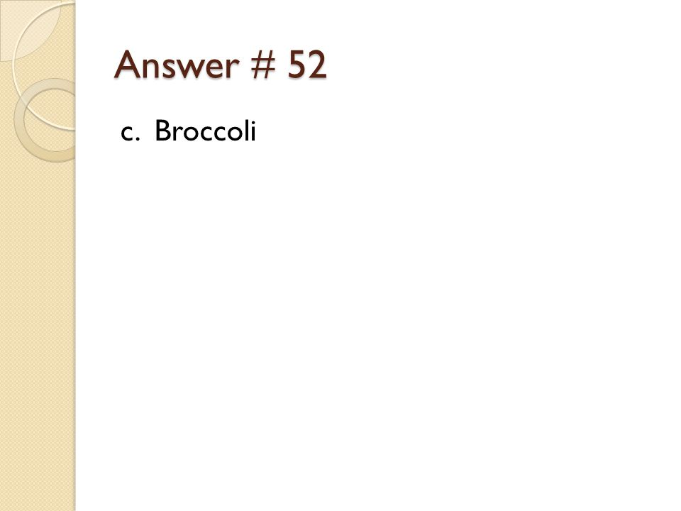 Answer # 52 c. Broccoli