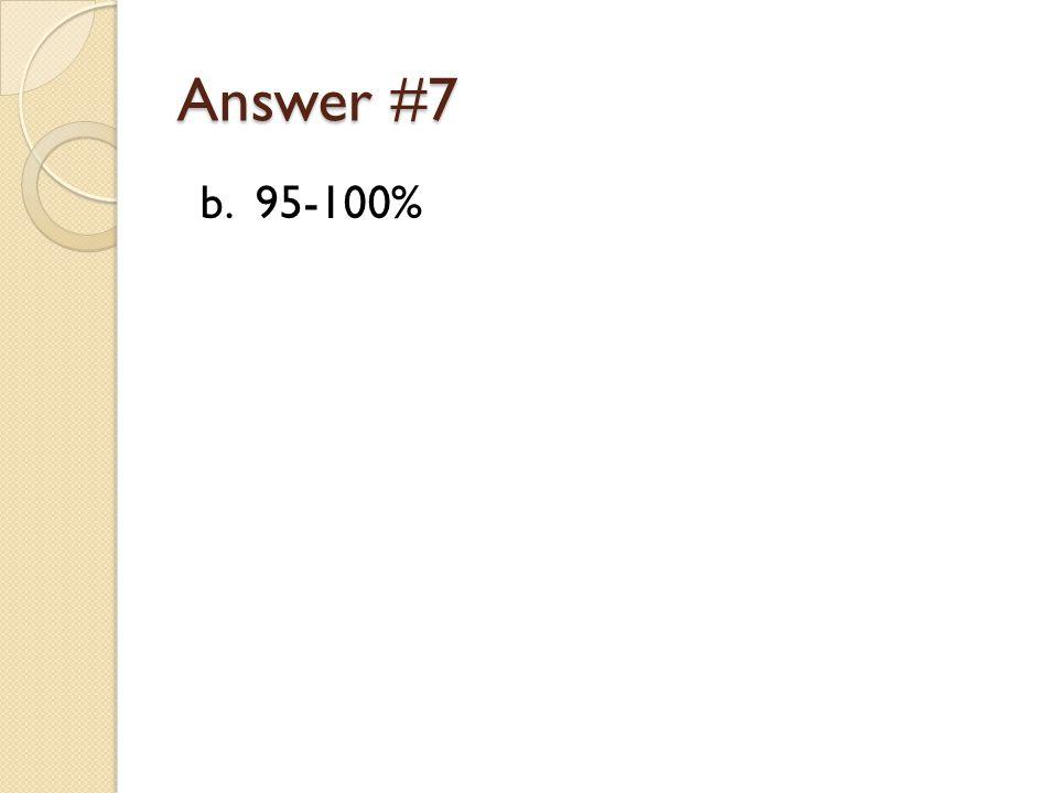 Answer #7 b. 95-100%