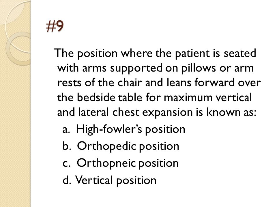 #9 The position where the patient is seated with arms supported on pillows or arm rests of the chair and leans forward over the bedside table for maximum vertical and lateral chest expansion is known as: a.