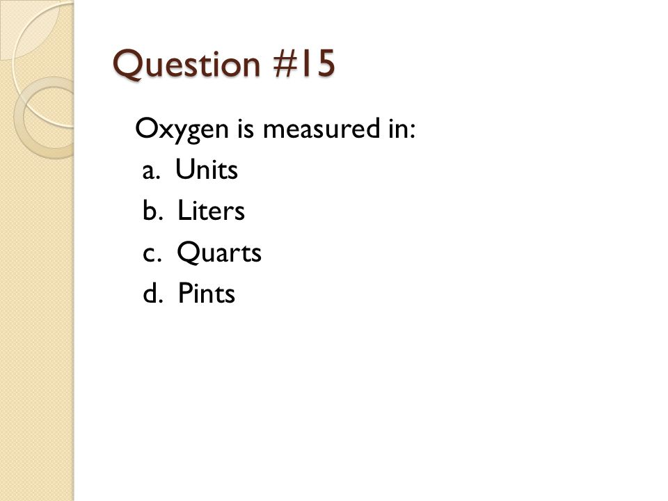 Question #15 Oxygen is measured in: a. Units b. Liters c. Quarts d. Pints