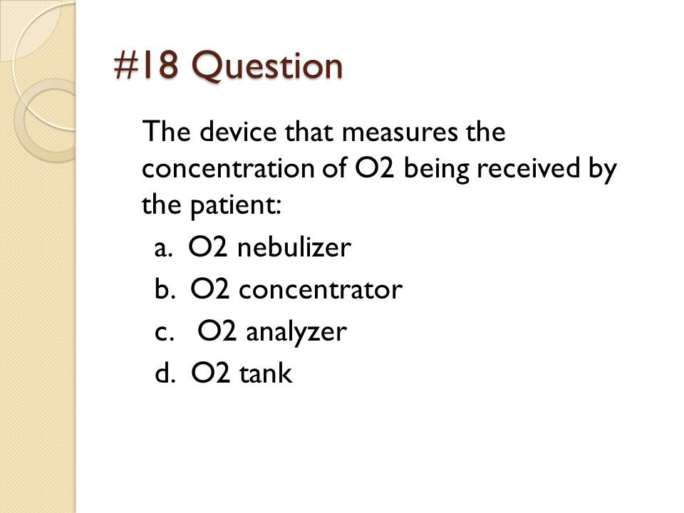#18 Question The device that measures the concentration of O2 being received by the patient: a.