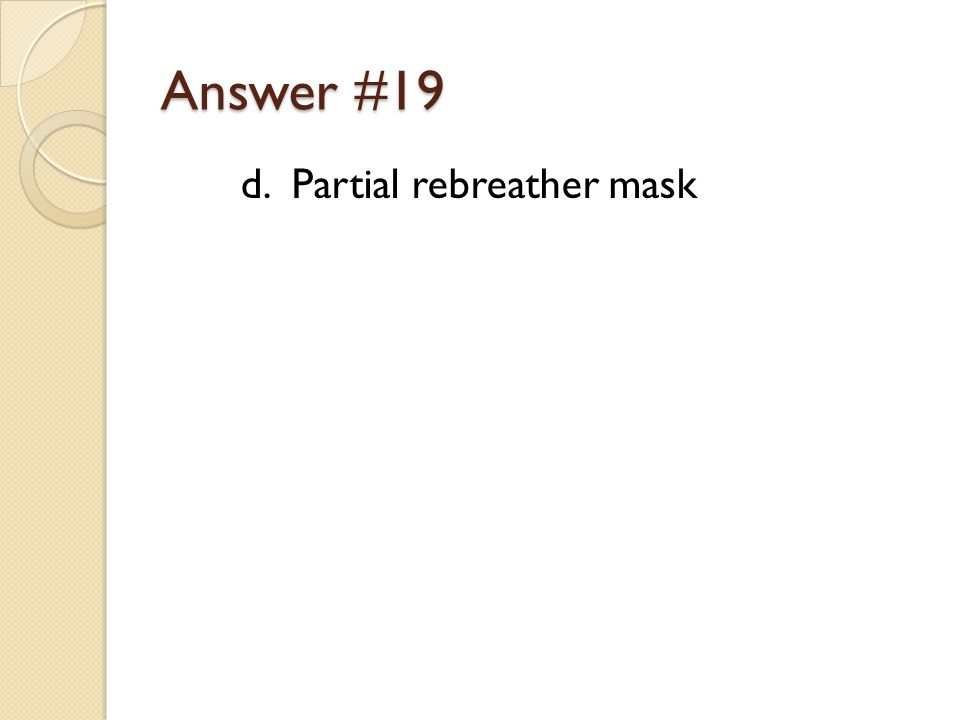 Answer #19 d. Partial rebreather mask