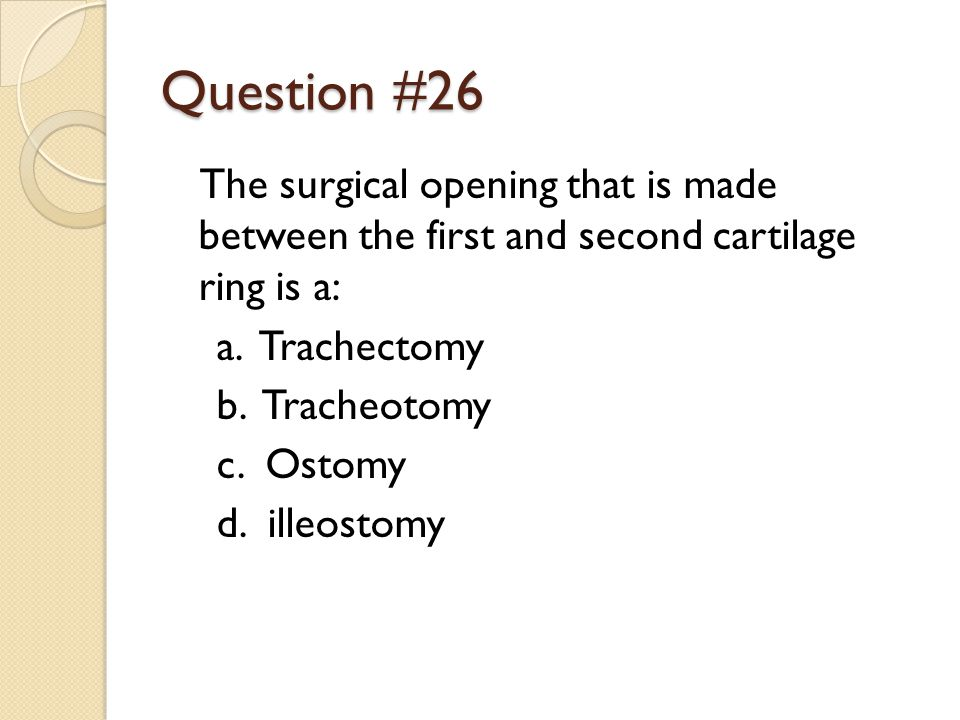 Question #26 The surgical opening that is made between the first and second cartilage ring is a: a.