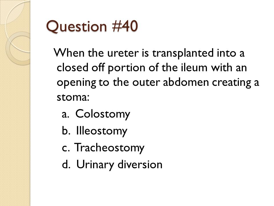 Question #40 When the ureter is transplanted into a closed off portion of the ileum with an opening to the outer abdomen creating a stoma: a.