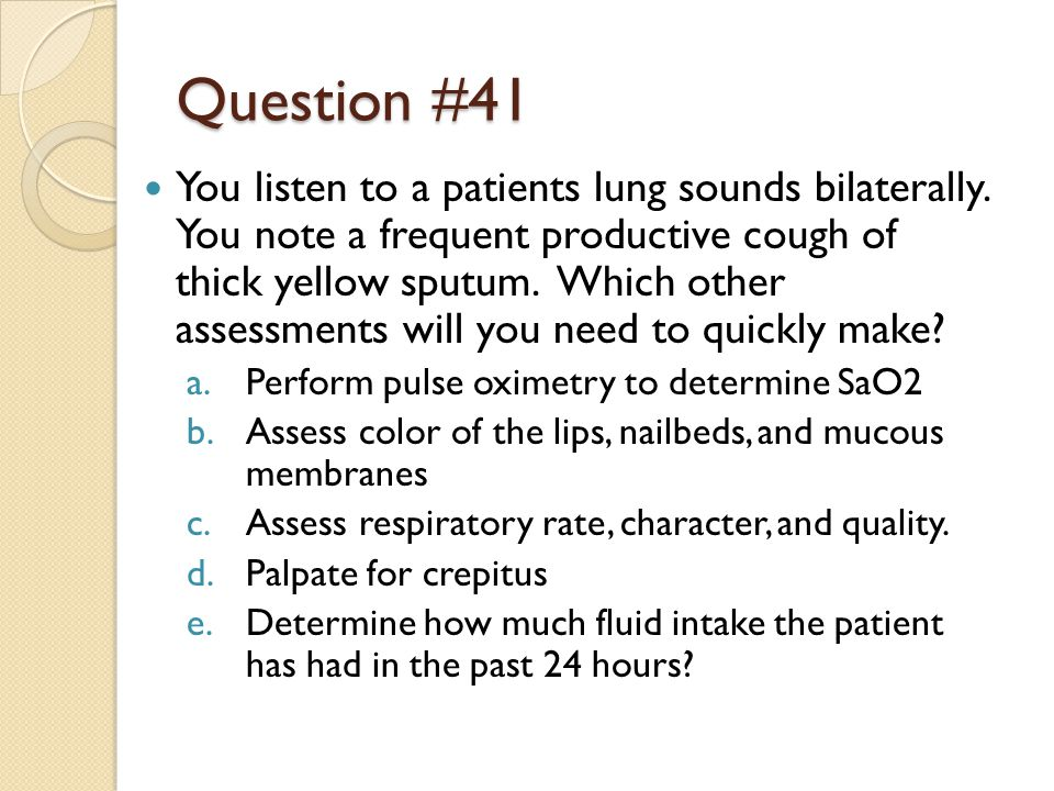 Question #41 You listen to a patients lung sounds bilaterally.