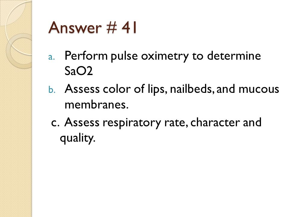 Answer # 41 a. Perform pulse oximetry to determine SaO2 b.