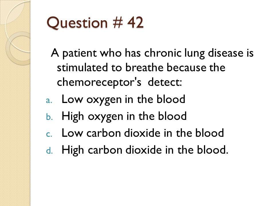 Question # 42 A patient who has chronic lung disease is stimulated to breathe because the chemoreceptor s detect: a.