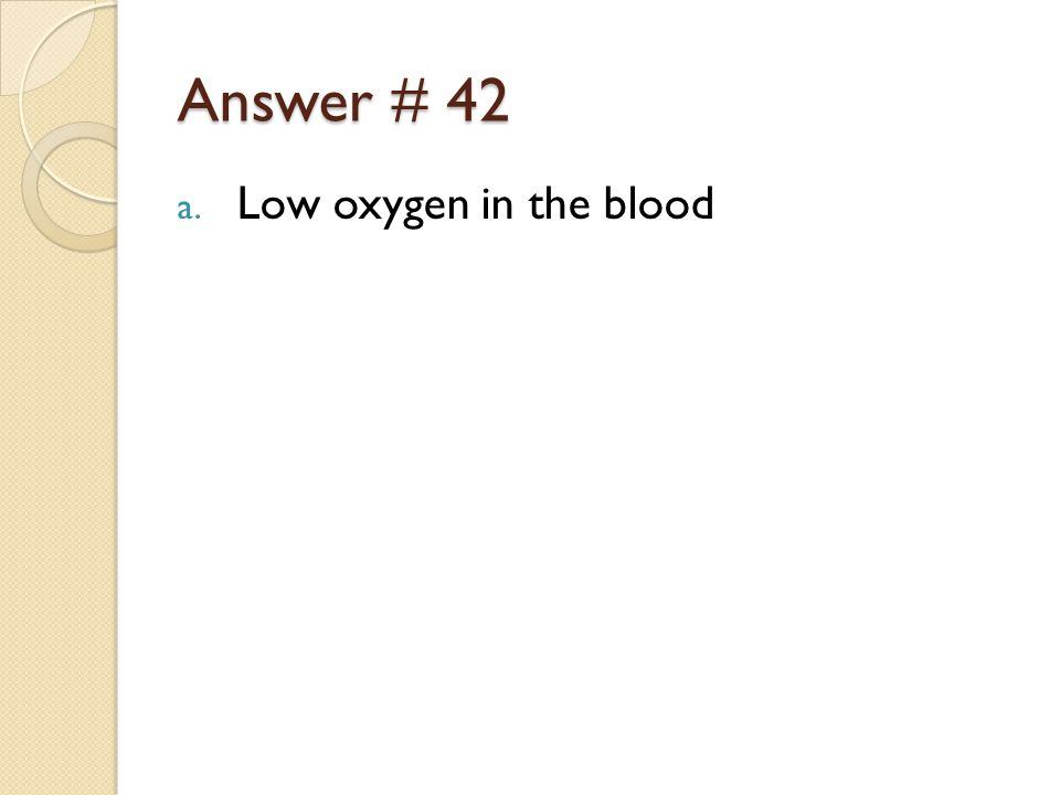 Answer # 42 a. Low oxygen in the blood
