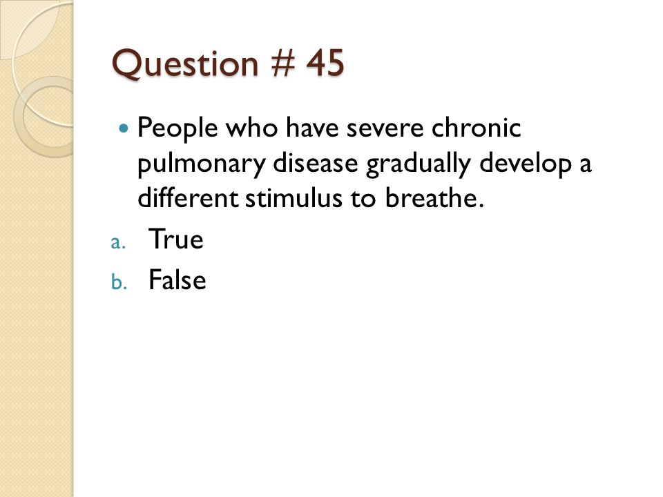 Question # 45 People who have severe chronic pulmonary disease gradually develop a different stimulus to breathe.