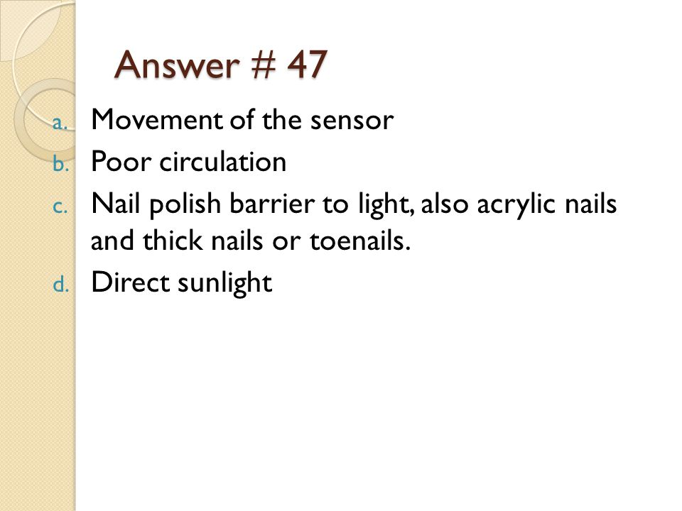 Answer # 47 a. Movement of the sensor b. Poor circulation c.