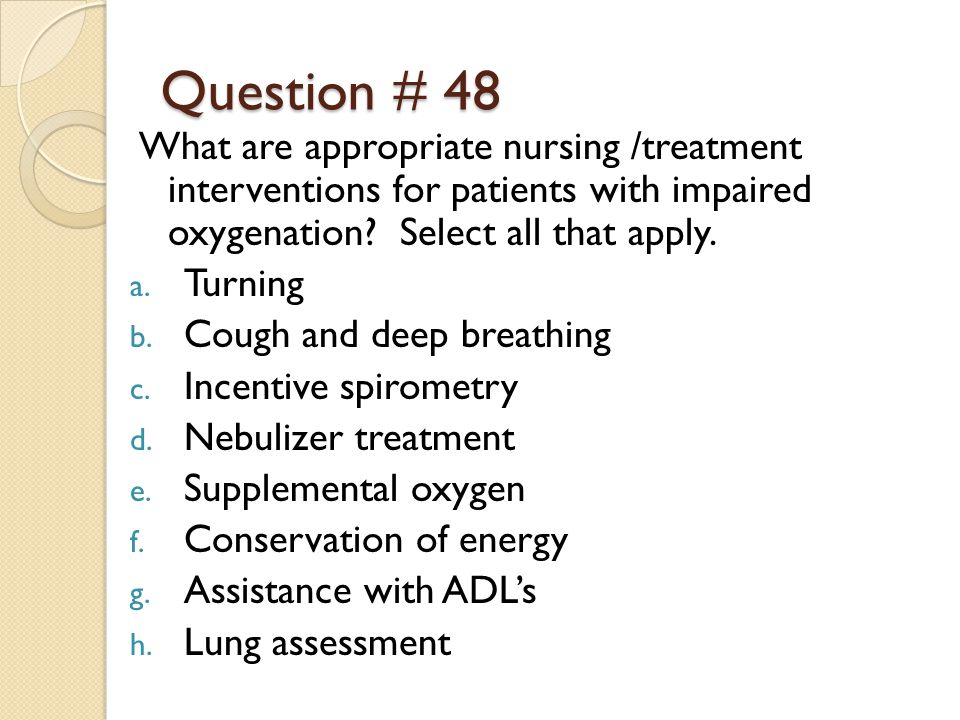Question # 48 What are appropriate nursing /treatment interventions for patients with impaired oxygenation.