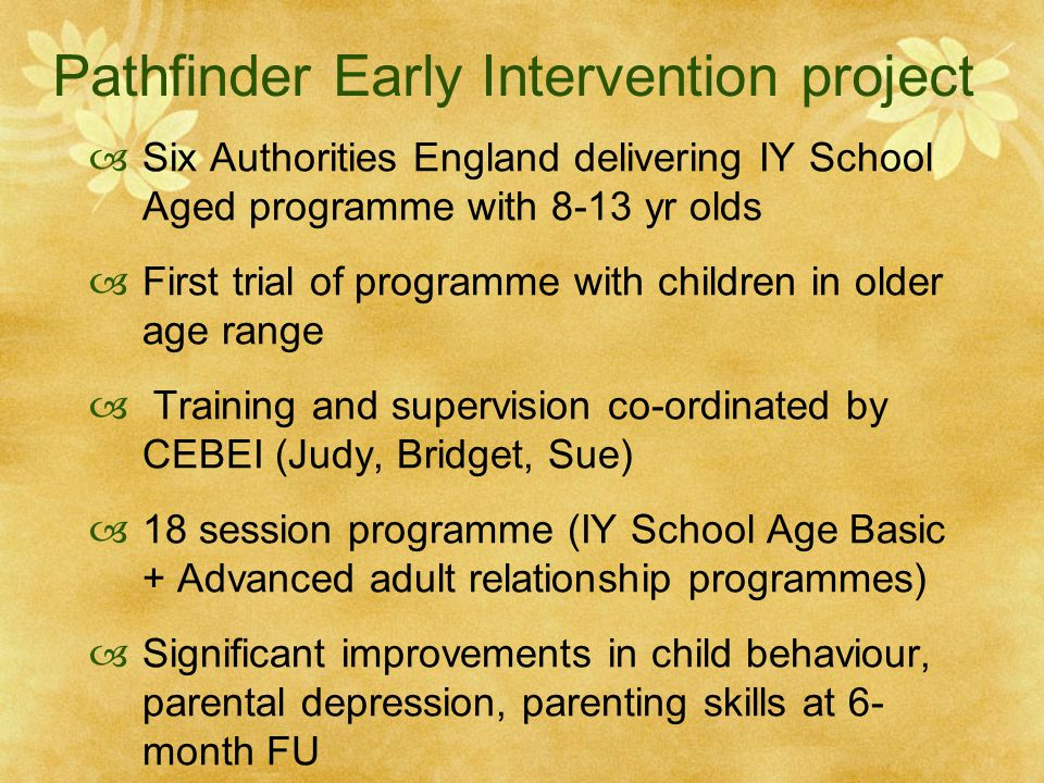 Pathfinder Early Intervention project  Six Authorities England delivering IY School Aged programme with 8-13 yr olds  First trial of programme with children in older age range  Training and supervision co-ordinated by CEBEI (Judy, Bridget, Sue)  18 session programme (IY School Age Basic + Advanced adult relationship programmes)  Significant improvements in child behaviour, parental depression, parenting skills at 6- month FU