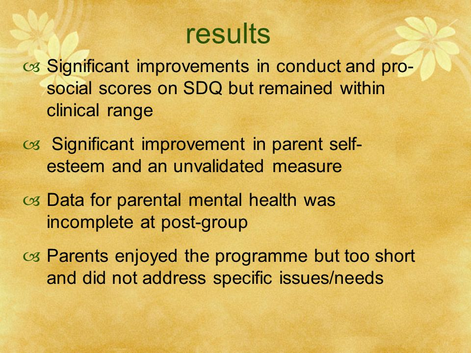 results  Significant improvements in conduct and pro- social scores on SDQ but remained within clinical range  Significant improvement in parent self- esteem and an unvalidated measure  Data for parental mental health was incomplete at post-group  Parents enjoyed the programme but too short and did not address specific issues/needs