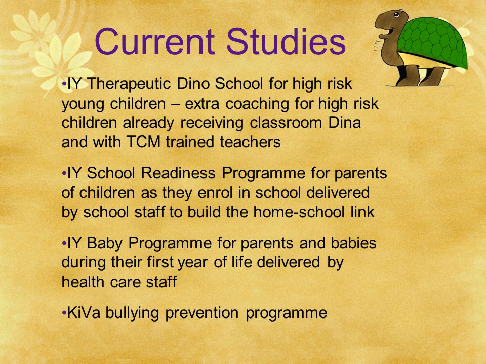 Current Studies IY Therapeutic Dino School for high risk young children – extra coaching for high risk children already receiving classroom Dina and with TCM trained teachers IY School Readiness Programme for parents of children as they enrol in school delivered by school staff to build the home-school link IY Baby Programme for parents and babies during their first year of life delivered by health care staff KiVa bullying prevention programme
