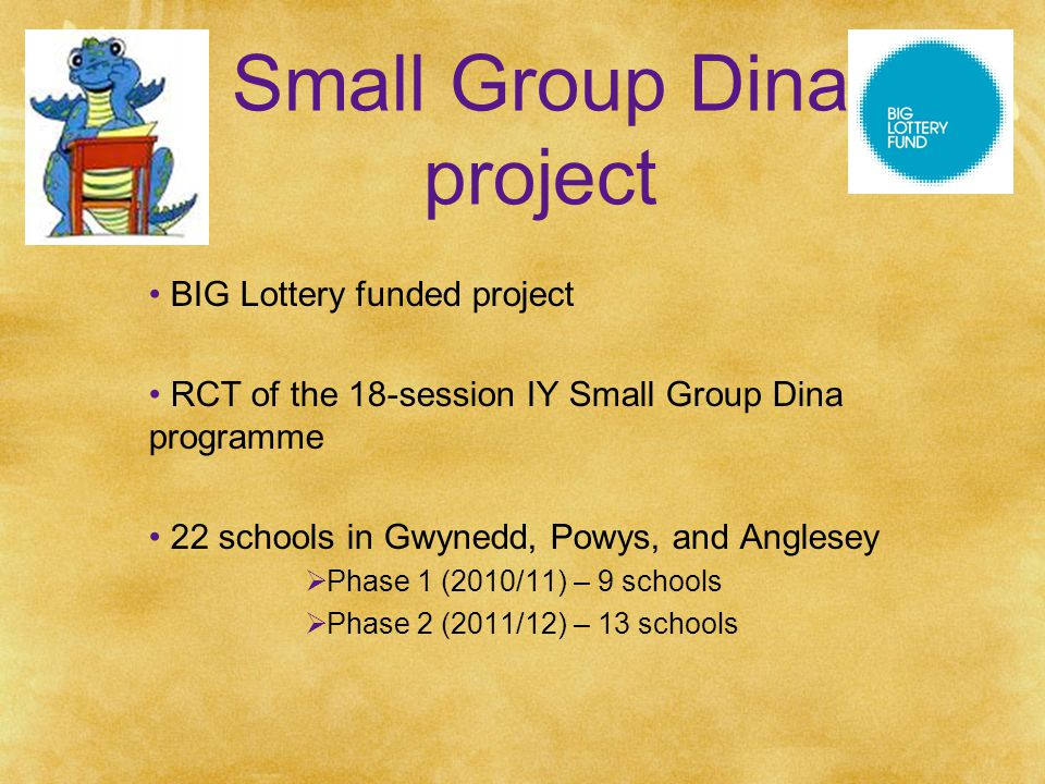 Small Group Dina project BIG Lottery funded project RCT of the 18-session IY Small Group Dina programme 22 schools in Gwynedd, Powys, and Anglesey  Phase 1 (2010/11) – 9 schools  Phase 2 (2011/12) – 13 schools