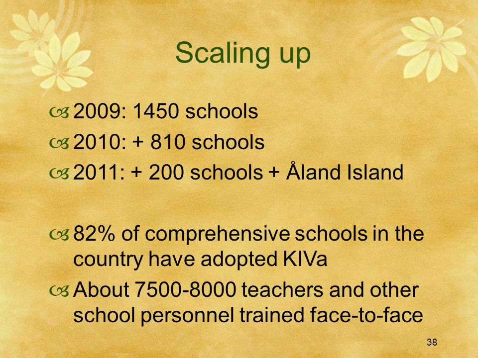 38 Scaling up  2009: 1450 schools  2010: + 810 schools  2011: + 200 schools + Åland Island  82% of comprehensive schools in the country have adopted KIVa  About 7500-8000 teachers and other school personnel trained face-to-face 38