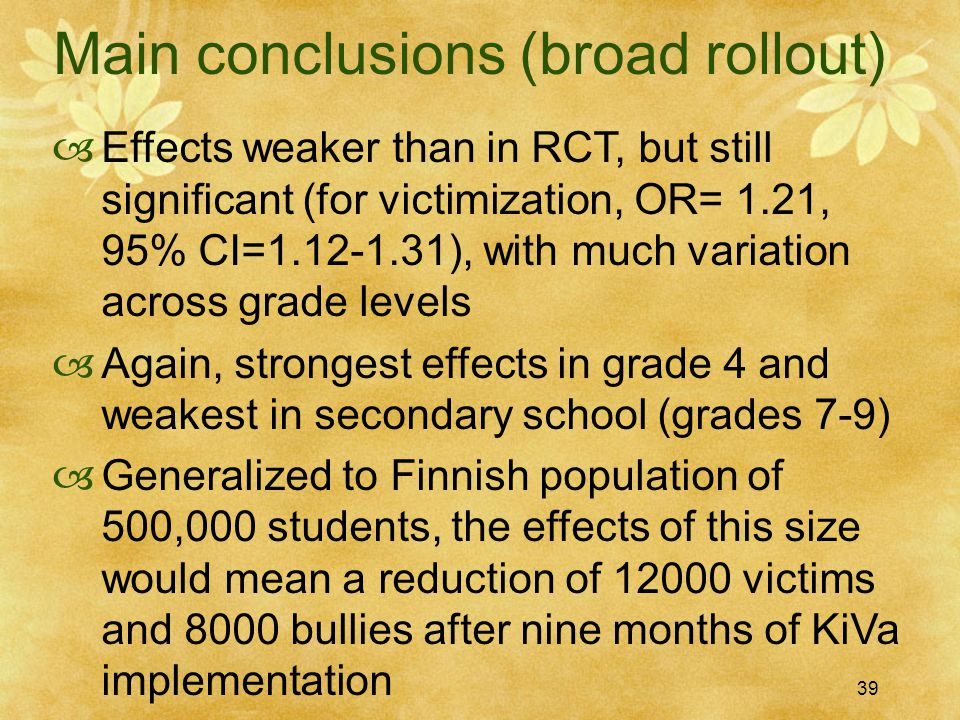 39 Main conclusions (broad rollout)  Effects weaker than in RCT, but still significant (for victimization, OR= 1.21, 95% CI=1.12-1.31), with much variation across grade levels  Again, strongest effects in grade 4 and weakest in secondary school (grades 7-9)  Generalized to Finnish population of 500,000 students, the effects of this size would mean a reduction of 12000 victims and 8000 bullies after nine months of KiVa implementation 39