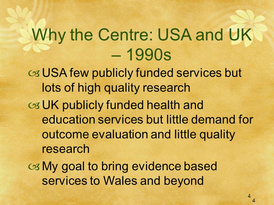 4 Why the Centre: USA and UK – 1990s  USA few publicly funded services but lots of high quality research  UK publicly funded health and education services but little demand for outcome evaluation and little quality research  My goal to bring evidence based services to Wales and beyond 4