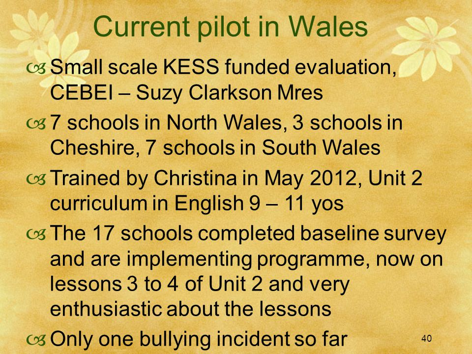 40 Current pilot in Wales  Small scale KESS funded evaluation, CEBEI – Suzy Clarkson Mres  7 schools in North Wales, 3 schools in Cheshire, 7 schools in South Wales  Trained by Christina in May 2012, Unit 2 curriculum in English 9 – 11 yos  The 17 schools completed baseline survey and are implementing programme, now on lessons 3 to 4 of Unit 2 and very enthusiastic about the lessons  Only one bullying incident so far 40