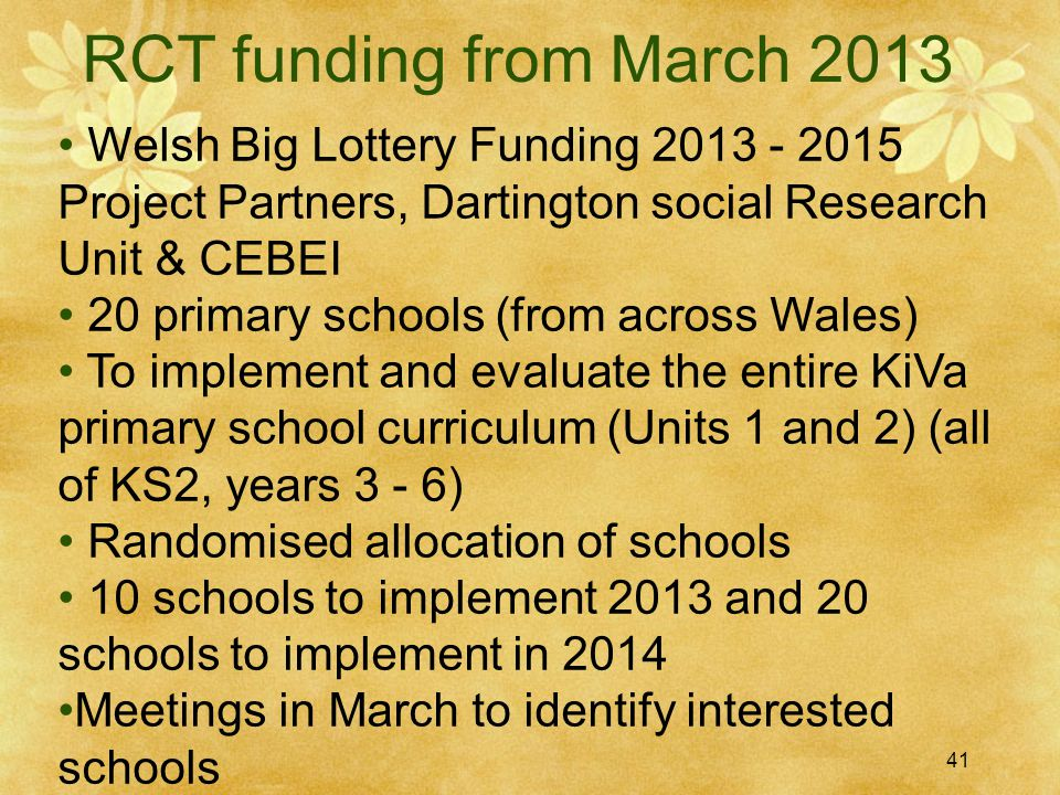41 RCT funding from March 2013 Welsh Big Lottery Funding 2013 - 2015 Project Partners, Dartington social Research Unit & CEBEI 20 primary schools (from across Wales) To implement and evaluate the entire KiVa primary school curriculum (Units 1 and 2) (all of KS2, years 3 - 6) Randomised allocation of schools 10 schools to implement 2013 and 20 schools to implement in 2014 Meetings in March to identify interested schools 41