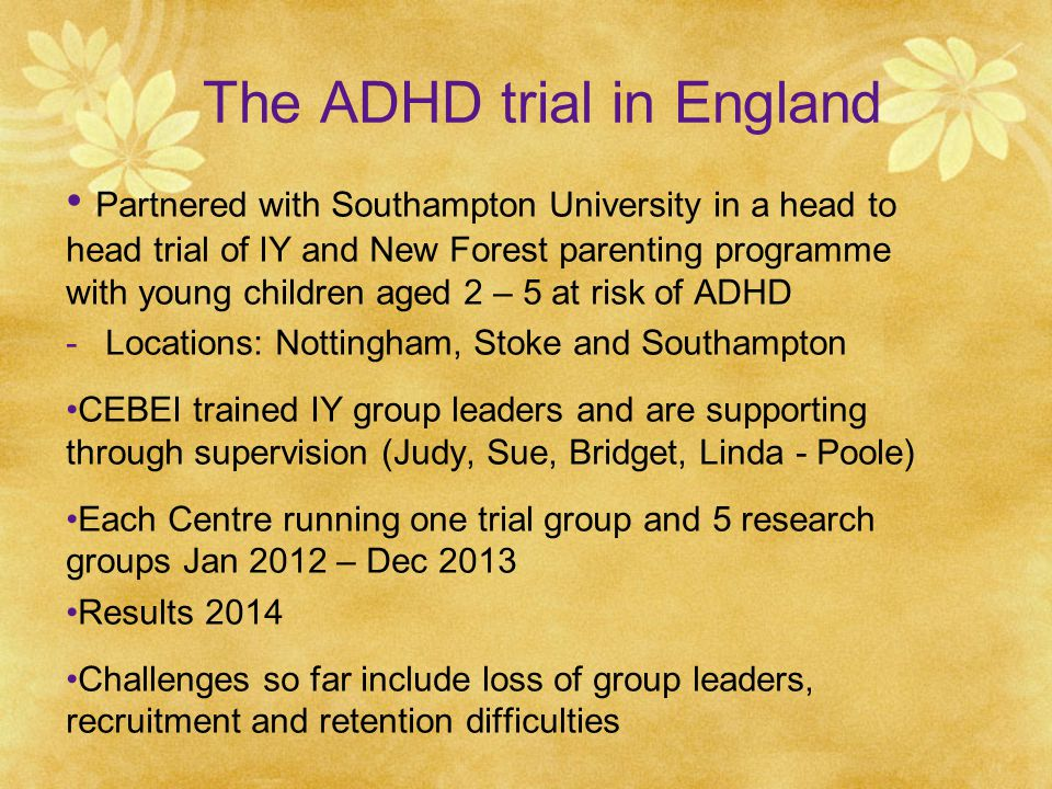 The ADHD trial in England Partnered with Southampton University in a head to head trial of IY and New Forest parenting programme with young children aged 2 – 5 at risk of ADHD -Locations: Nottingham, Stoke and Southampton CEBEI trained IY group leaders and are supporting through supervision (Judy, Sue, Bridget, Linda - Poole) Each Centre running one trial group and 5 research groups Jan 2012 – Dec 2013 Results 2014 Challenges so far include loss of group leaders, recruitment and retention difficulties