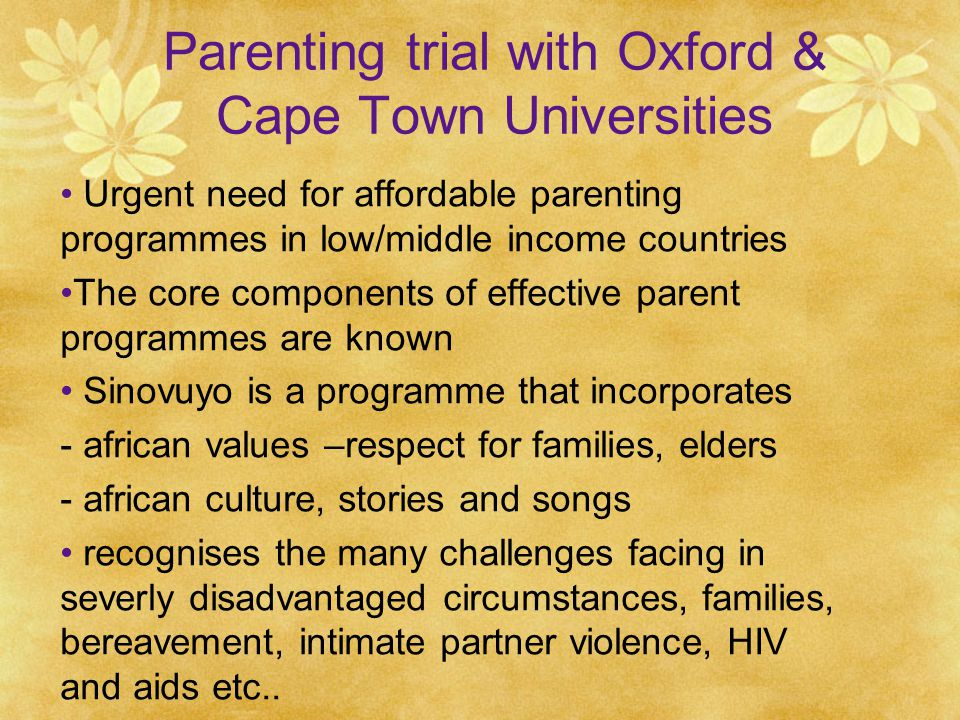Parenting trial with Oxford & Cape Town Universities Urgent need for affordable parenting programmes in low/middle income countries The core components of effective parent programmes are known Sinovuyo is a programme that incorporates - african values –respect for families, elders - african culture, stories and songs recognises the many challenges facing in severly disadvantaged circumstances, families, bereavement, intimate partner violence, HIV and aids etc..