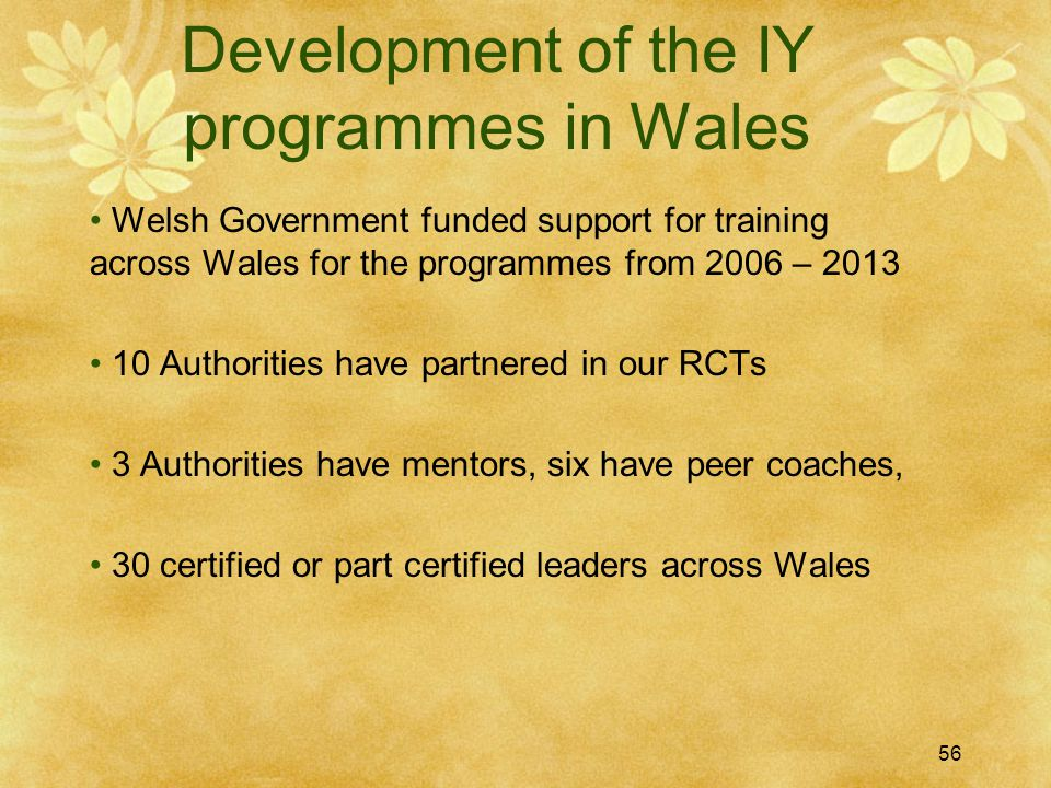 Development of the IY programmes in Wales Welsh Government funded support for training across Wales for the programmes from 2006 – 2013 10 Authorities have partnered in our RCTs 3 Authorities have mentors, six have peer coaches, 30 certified or part certified leaders across Wales 56