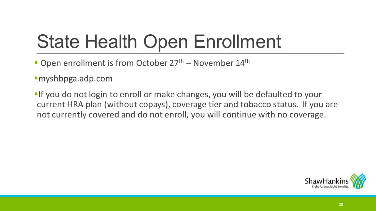 State Health Open Enrollment  Open enrollment is from October 27 th – November 14 th  myshbpga.adp.com  If you do not login to enroll or make chang
