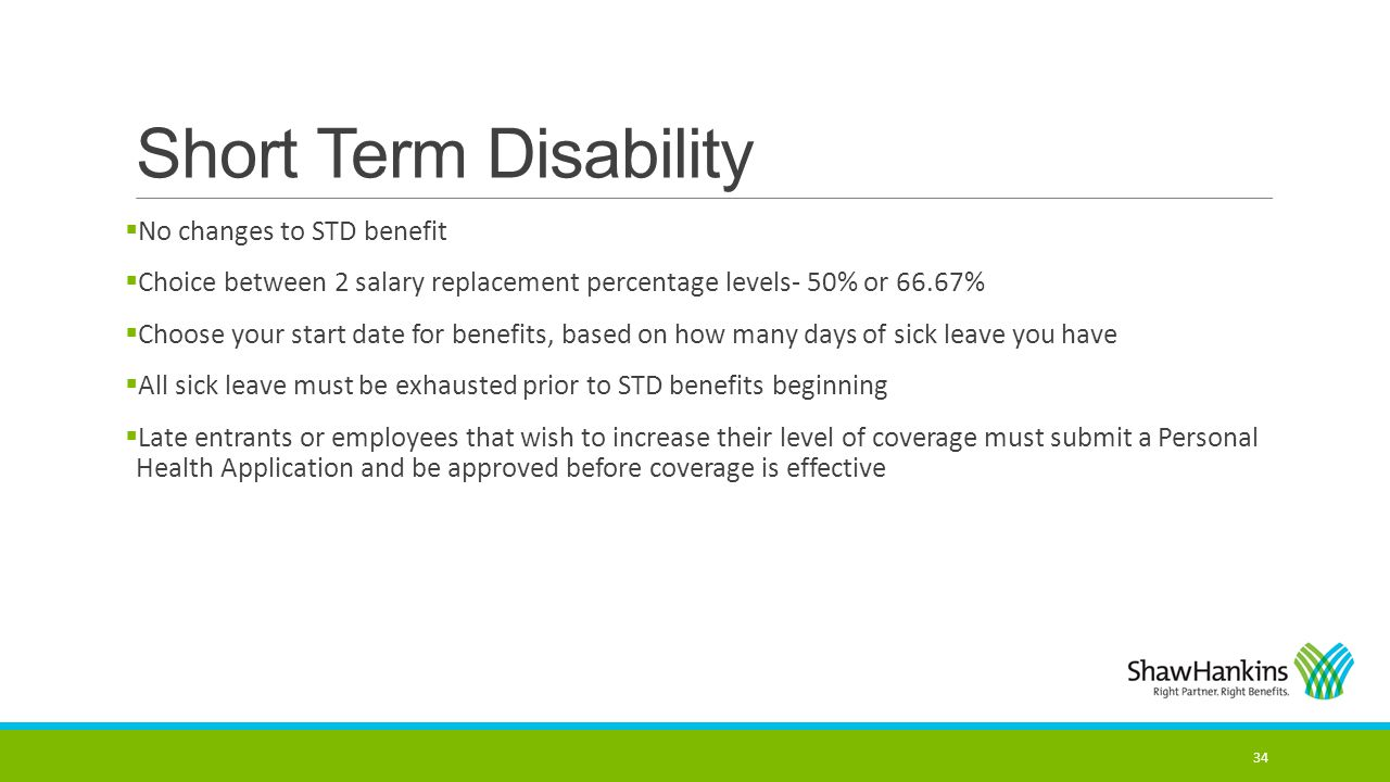 Short Term Disability  No changes to STD benefit  Choice between 2 salary replacement percentage levels- 50% or 66.67%  Choose your start date for