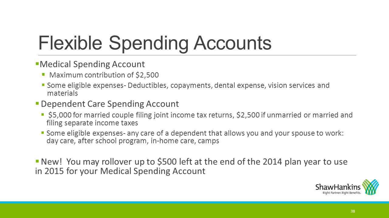 Flexible Spending Accounts  Medical Spending Account  Maximum contribution of $2,500  Some eligible expenses- Deductibles, copayments, dental expen