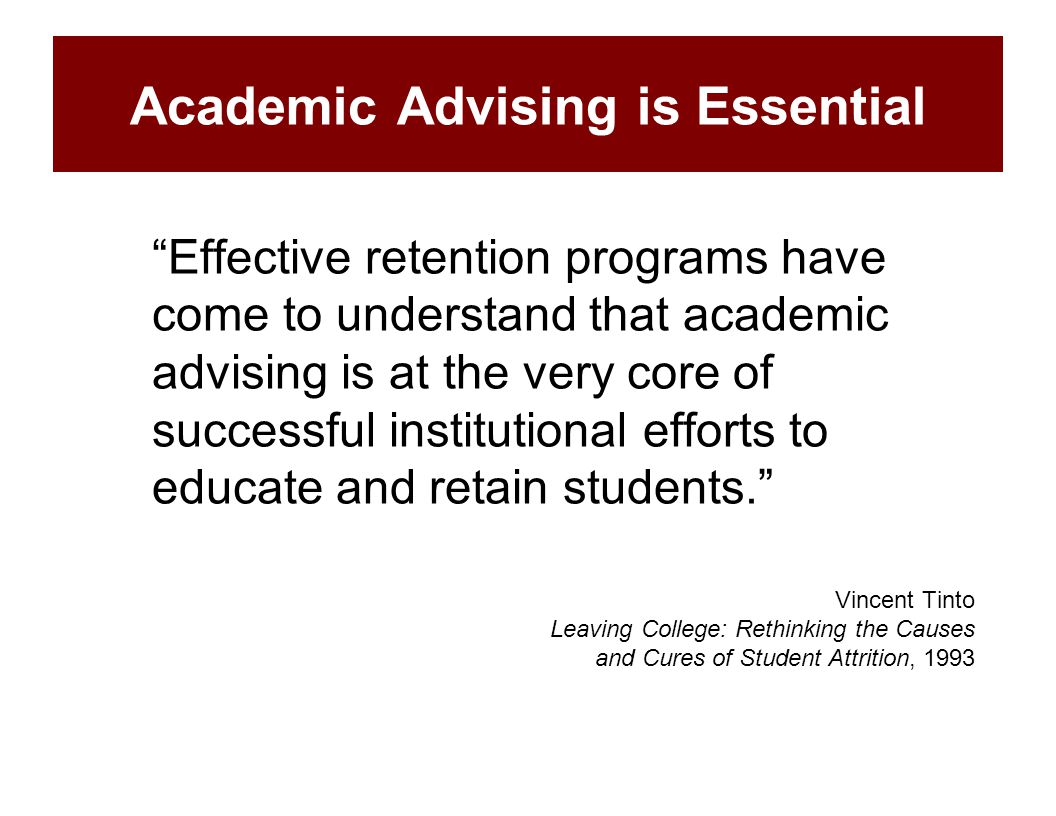 "Academic Advising is Essential ""Effective retention programs have come to understand that academic advising is at the very core of successful institut"
