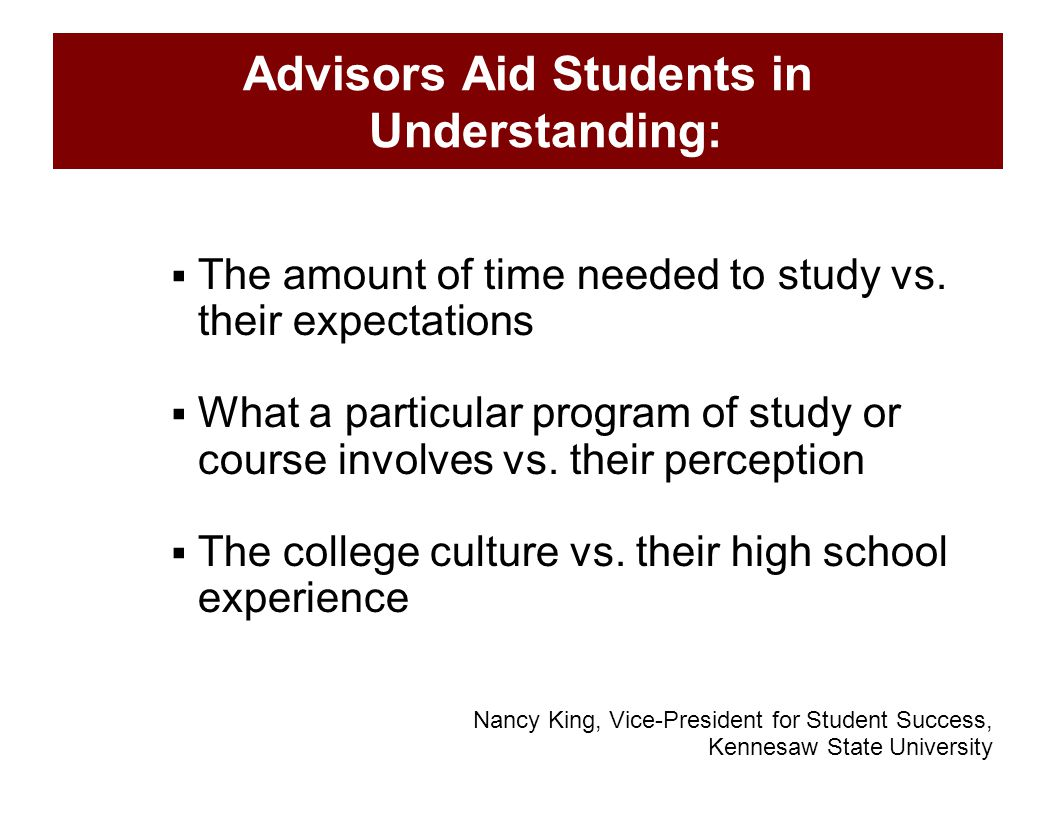 Advisors Aid Students in Understanding:  The amount of time needed to study vs. their expectations  What a particular program of study or course inv