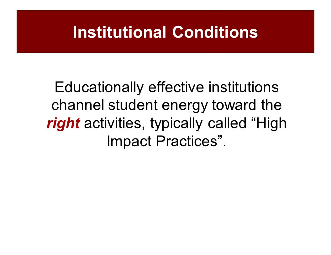 "Educationally effective institutions channel student energy toward the right activities, typically called ""High Impact Practices"". Institutional Condi"