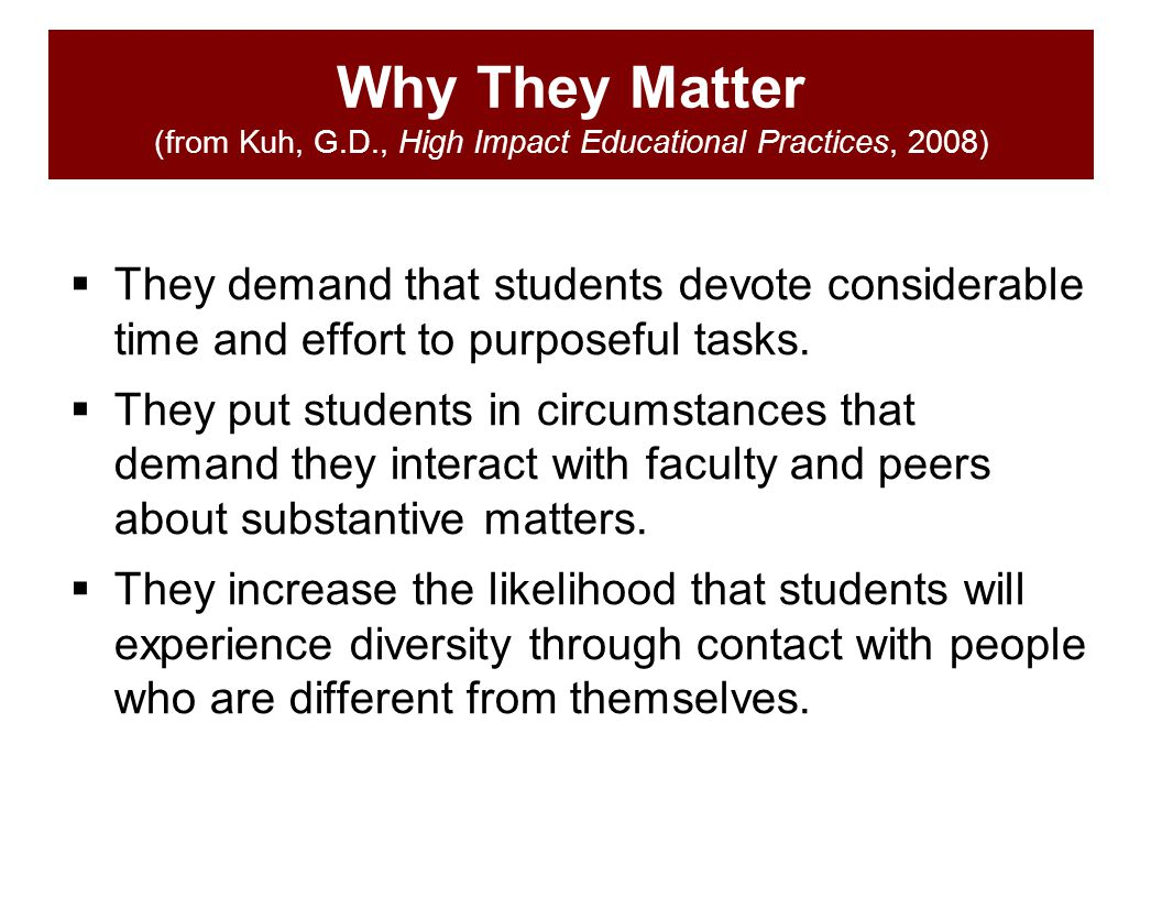 Why They Matter (from Kuh, G.D., High Impact Educational Practices, 2008)  They demand that students devote considerable time and effort to purposefu